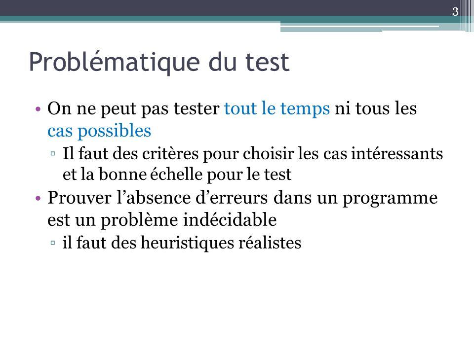 Problématique du test On ne peut pas tester tout le temps ni tous les cas possibles Il faut des critères pour choisir les cas intéressants et la bonne échelle pour le test Prouver labsence derreurs dans un programme est un problème indécidable il faut des heuristiques réalistes 3