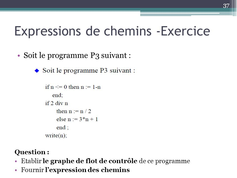 Expressions de chemins -Exercice Soit le programme P3 suivant : 37 Question : Etablir le graphe de flot de contrôle de ce programme Fournir lexpression des chemins