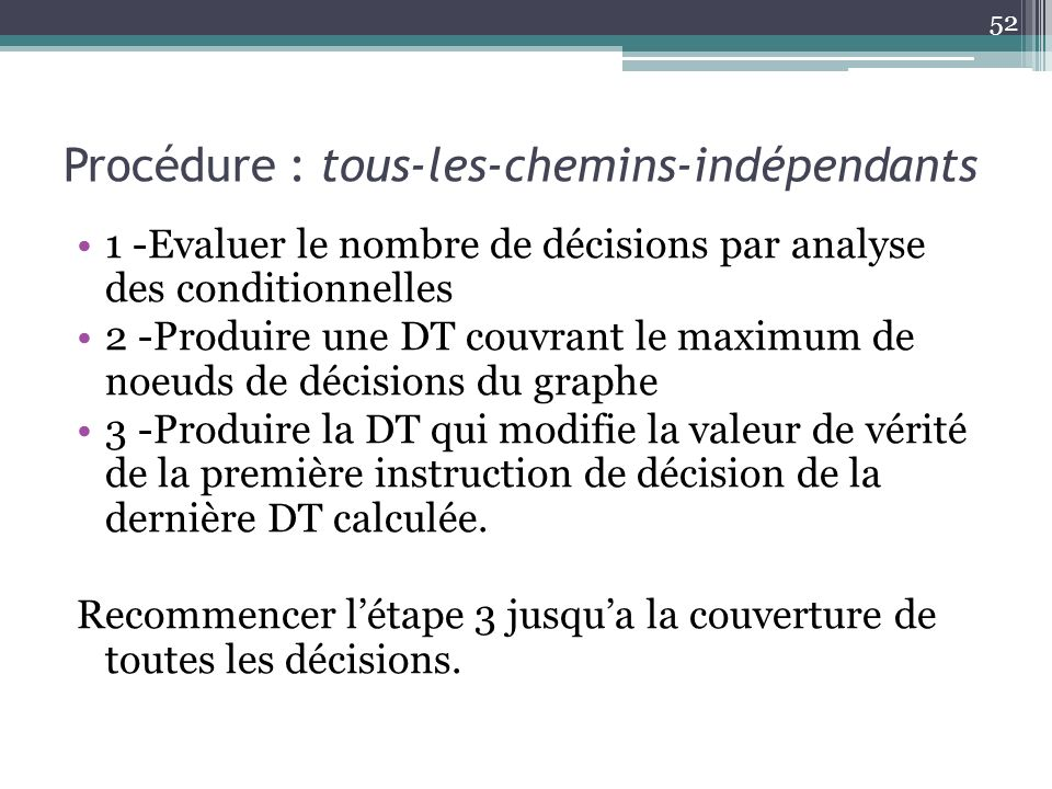 Procédure : tous-les-chemins-indépendants 1 -Evaluer le nombre de décisions par analyse des conditionnelles 2 -Produire une DT couvrant le maximum de noeuds de décisions du graphe 3 -Produire la DT qui modifie la valeur de vérité de la première instruction de décision de la dernière DT calculée.