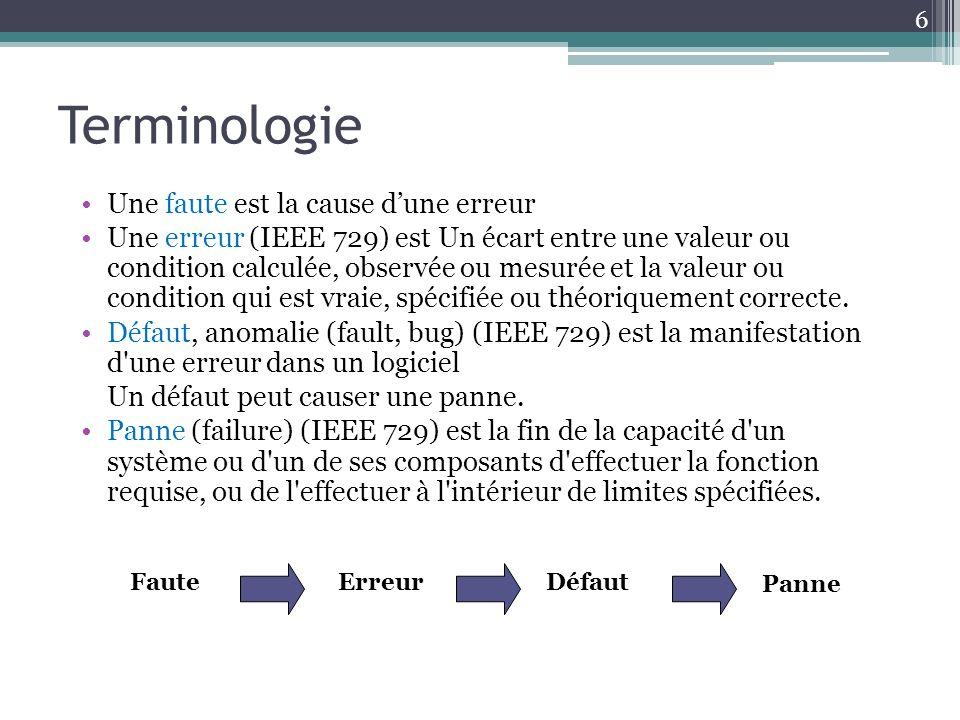 Terminologie 6 Une faute est la cause dune erreur Une erreur (IEEE 729) est Un écart entre une valeur ou condition calculée, observée ou mesurée et la valeur ou condition qui est vraie, spécifiée ou théoriquement correcte.