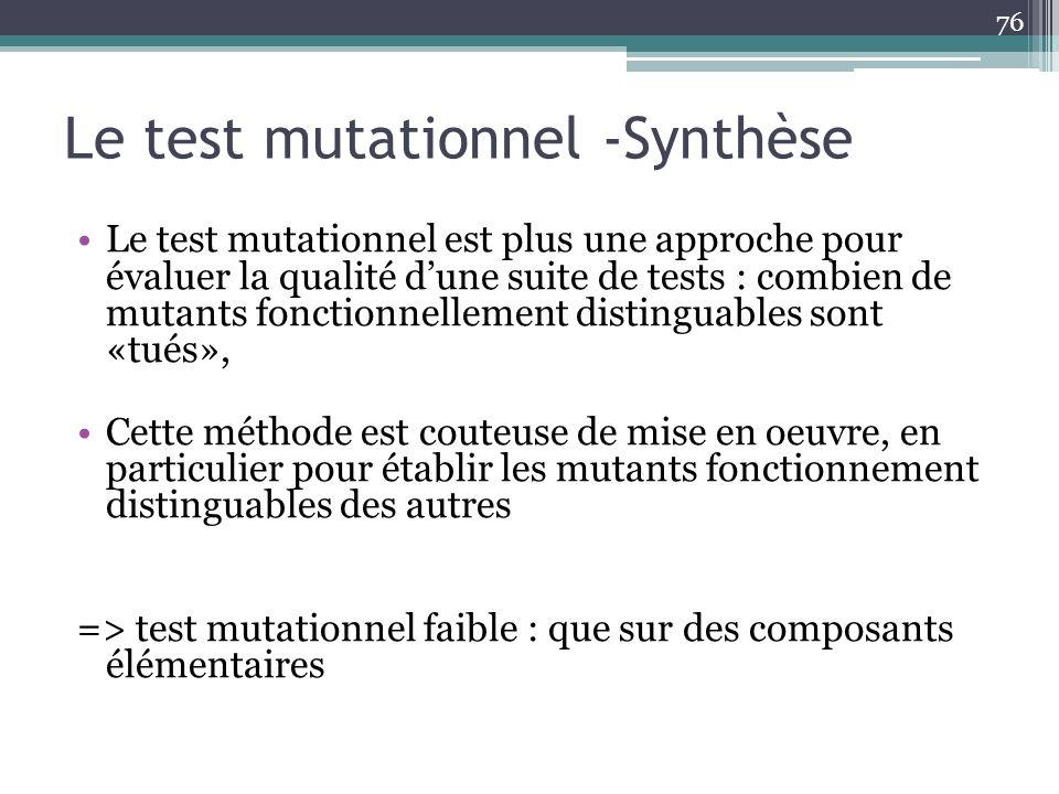 Le test mutationnel -Synthèse Le test mutationnel est plus une approche pour évaluer la qualité dune suite de tests : combien de mutants fonctionnellement distinguables sont «tués», Cette méthode est couteuse de mise en oeuvre, en particulier pour établir les mutants fonctionnement distinguables des autres => test mutationnel faible : que sur des composants élémentaires 76