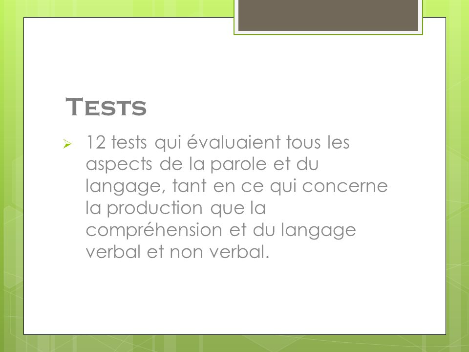 Tests 12 tests qui évaluaient tous les aspects de la parole et du langage, tant en ce qui concerne la production que la compréhension et du langage verbal et non verbal.