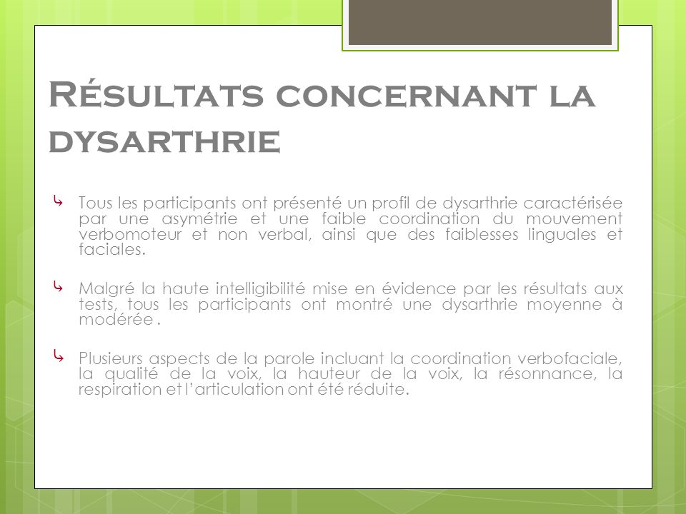 Résultats concernant la dysarthrie Tous les participants ont présenté un profil de dysarthrie caractérisée par une asymétrie et une faible coordination du mouvement verbomoteur et non verbal, ainsi que des faiblesses linguales et faciales.