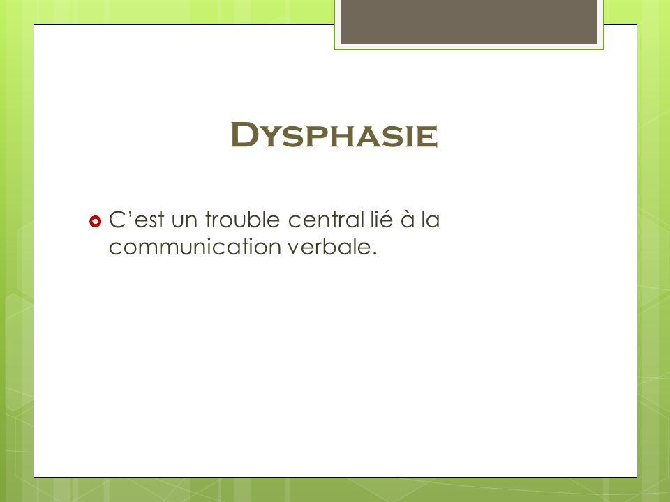 Dysphasie Cest un trouble central lié à la communication verbale.