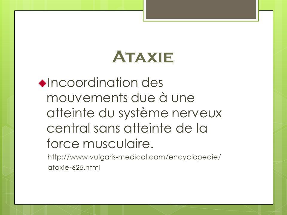 Ataxie Incoordination des mouvements due à une atteinte du système nerveux central sans atteinte de la force musculaire. http://www.vulgaris-medical.c
