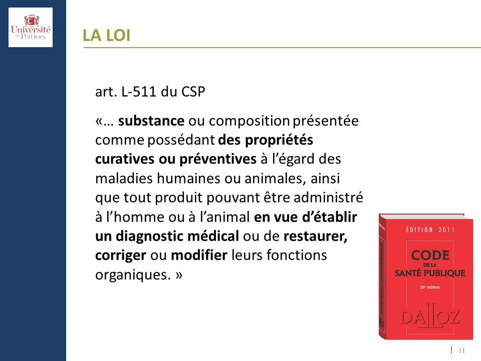 11 LA LOI art. L-511 du CSP «… substance ou composition présentée comme possédant des propriétés curatives ou préventives à légard des maladies humain