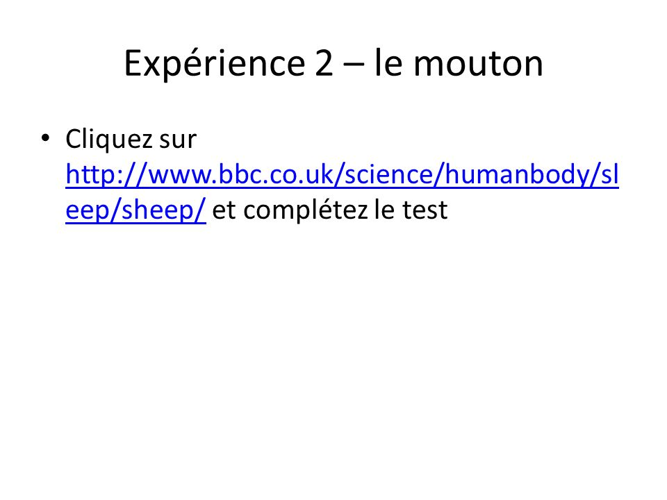 Expérience 2 – le mouton Cliquez sur http://www.bbc.co.uk/science/humanbody/sl eep/sheep/ et complétez le test http://www.bbc.co.uk/science/humanbody/sl eep/sheep/
