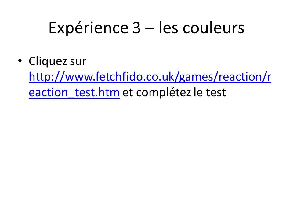 Expérience 3 – les couleurs Cliquez sur http://www.fetchfido.co.uk/games/reaction/r eaction_test.htm et complétez le test http://www.fetchfido.co.uk/g