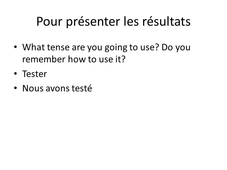 Pour présenter les résultats What tense are you going to use.