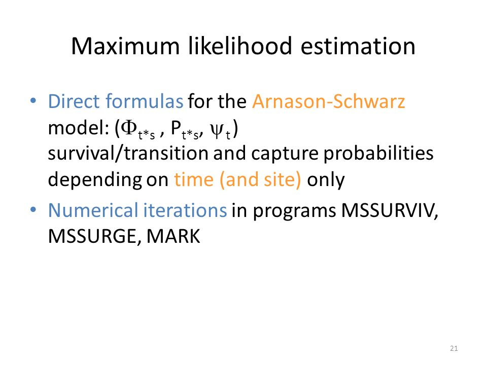 21 Maximum likelihood estimation Direct formulas for the Arnason-Schwarz model: ( t*s, P t*s, t ) survival/transition and capture probabilities depend