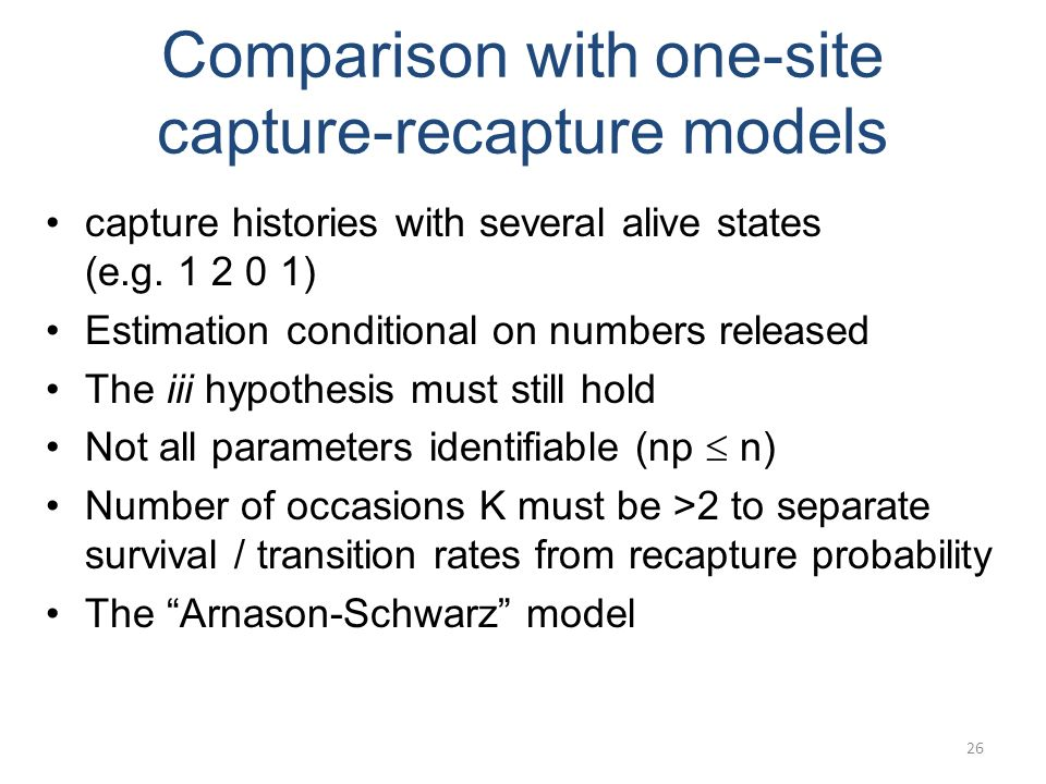26 Comparison with one-site capture-recapture models capture histories with several alive states (e.g. 1 2 0 1) Estimation conditional on numbers rele