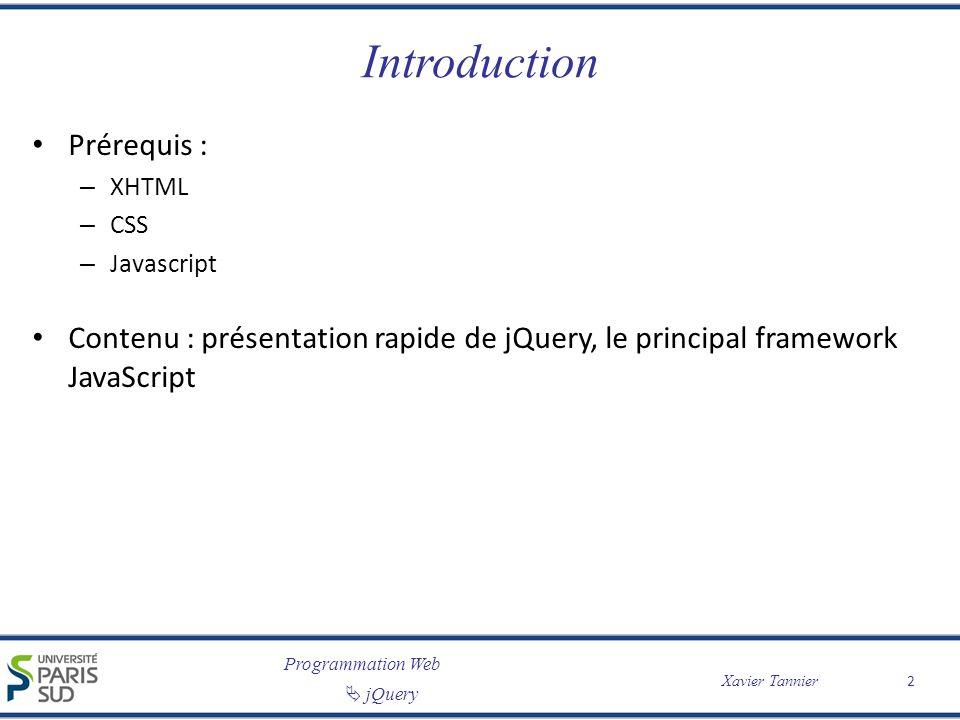 Programmation Web Xavier Tannier jQuery Manipulation de CSS // Ajoute la classe // « className » à lélément $( #id ).addClass( className ) // Enlève la classe // « className » à lélément $( #id ).removeClass( className ) // Renvoie la valeur dune // propriété CSS de lélément $( #id ).css( color ) // Modifie la valeur dune // propriété CSS de lélément $( #id ).css( color , #000000 ) // Ajoute ou enlève la classe // « className » à lélément // (selon la situation précédente) $( #id ).toggleClass( className ) // Renvoient/Modifient les // diverses valeurs de taille // de lélément $( #id ).width() $( #id ).heigth() $( #id ).innerWidth() $( #id ).innerHeigth() $( #id ).outerWidth() $( #id ).outerHeigth() 13