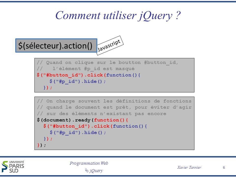 Programmation Web Xavier Tannier jQuery Exemples // Sélectionne tous les éléments $( * ) // Sélectionne lélément HTML courant $(this) // Sélectionne tous les éléments // ayant un attribut « href » $( [href] ) // Sélectionne tous les // éléments ayant // lattribut target= _blank $( a[target= _blank ] ) // Sélectionne les éléments // ayant class= intro $( p.intro ) // Sélectionne le premier élément $( p:first ) // Sélectionne le premier // de chaque $( ul li:first-child ) // Sélectionne tous les // et les éléments (input) // ayant le type= button $( :button ) 7