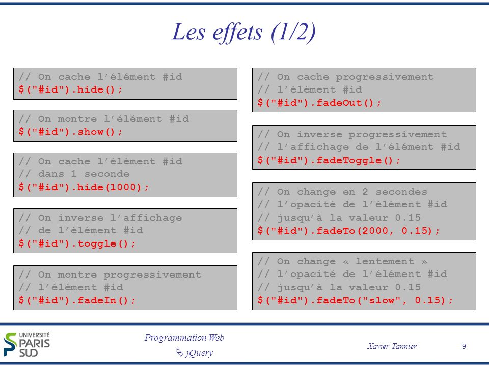 Programmation Web Xavier Tannier jQuery Les effets (1/2) // On cache lélément #id $( #id ).hide(); // On montre lélément #id $( #id ).show(); // On cache progressivement // lélément #id $( #id ).fadeOut(); // On inverse progressivement // laffichage de lélément #id $( #id ).fadeToggle(); // On cache lélément #id // dans 1 seconde $( #id ).hide(1000); // On inverse laffichage // de lélément #id $( #id ).toggle(); // On montre progressivement // lélément #id $( #id ).fadeIn(); // On change en 2 secondes // lopacité de lélément #id // jusquà la valeur 0.15 $( #id ).fadeTo(2000, 0.15); // On change « lentement » // lopacité de lélément #id // jusquà la valeur 0.15 $( #id ).fadeTo( slow , 0.15); 9