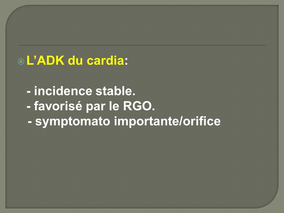 LADK du cardia: - incidence stable. - favorisé par le RGO. - symptomato importante/orifice