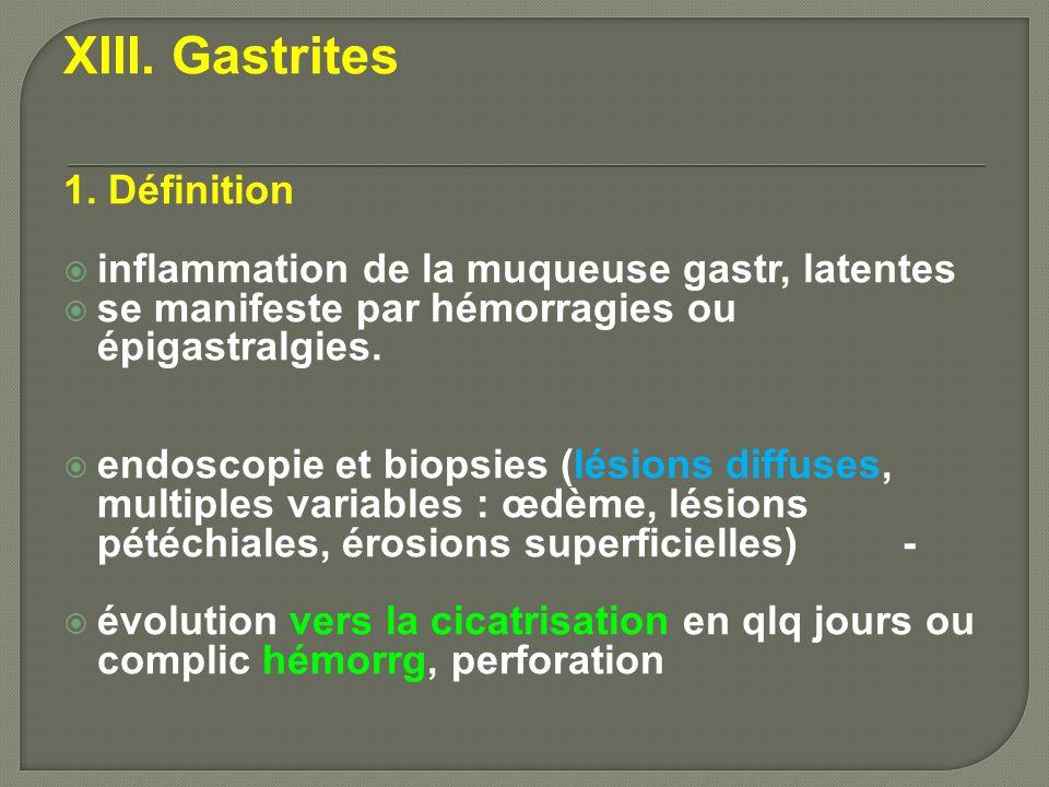 XIII. Gastrites 1. Définition inflammation de la muqueuse gastr, latentes se manifeste par hémorragies ou épigastralgies. endoscopie et biopsies (lési