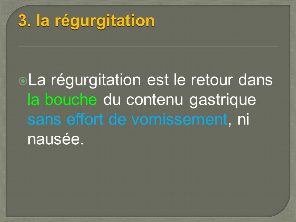 3. la régurgitation La régurgitation est le retour dans la bouche du contenu gastrique sans effort de vomissement, ni nausée.