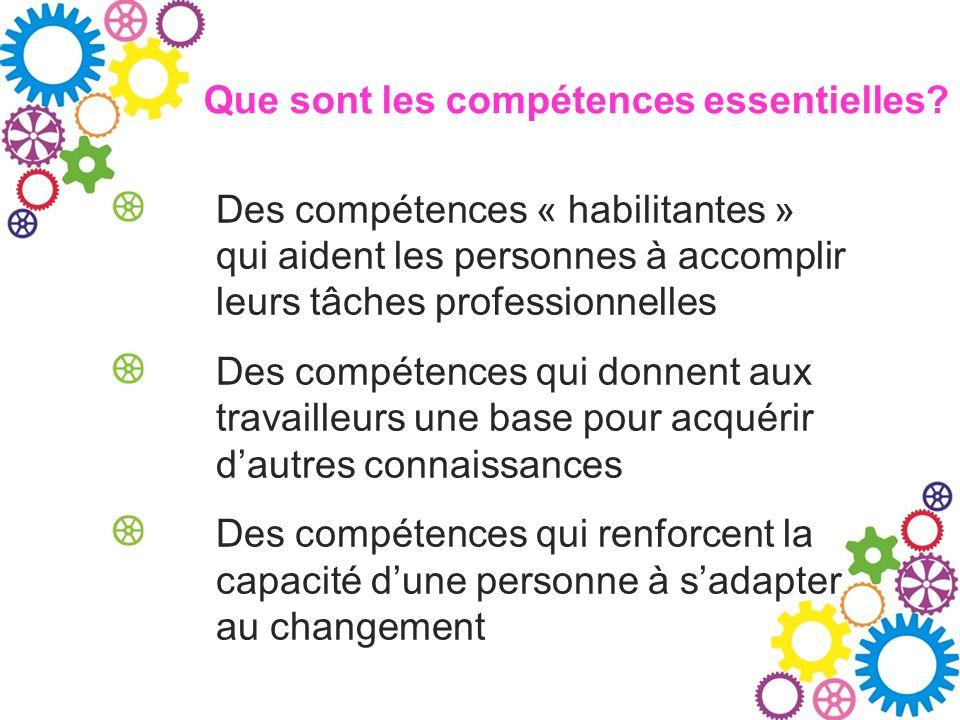 Que sont les compétences essentielles? Des compétences « habilitantes » qui aident les personnes à accomplir leurs tâches professionnelles Des compéte