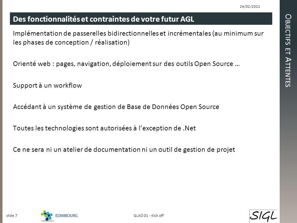 O BJECTIFS ET A TTENTES Des fonctionnalités et contraintes de votre futur AGL Implémentation de passerelles bidirectionnelles et incrémentales (au minimum sur les phases de conception / réalisation) Orienté web : pages, navigation, déploiement sur des outils Open Source … Support à un workflow Accédant à un système de gestion de Base de Données Open Source Toutes les technologies sont autorisées à lexception de.Net Ce ne sera ni un atelier de documentation ni un outil de gestion de projet 24/02/2011 slide 7 GLAO 01 - Kick off