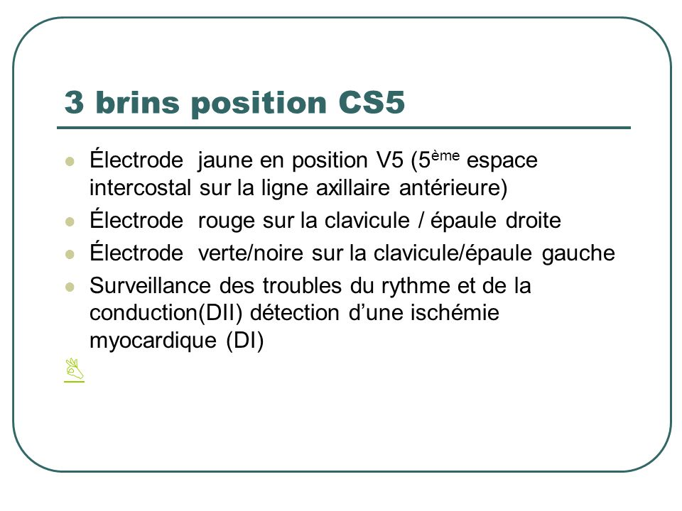 3 brins position CS5 Électrode jaune en position V5 (5 ème espace intercostal sur la ligne axillaire antérieure) Électrode rouge sur la clavicule / ép