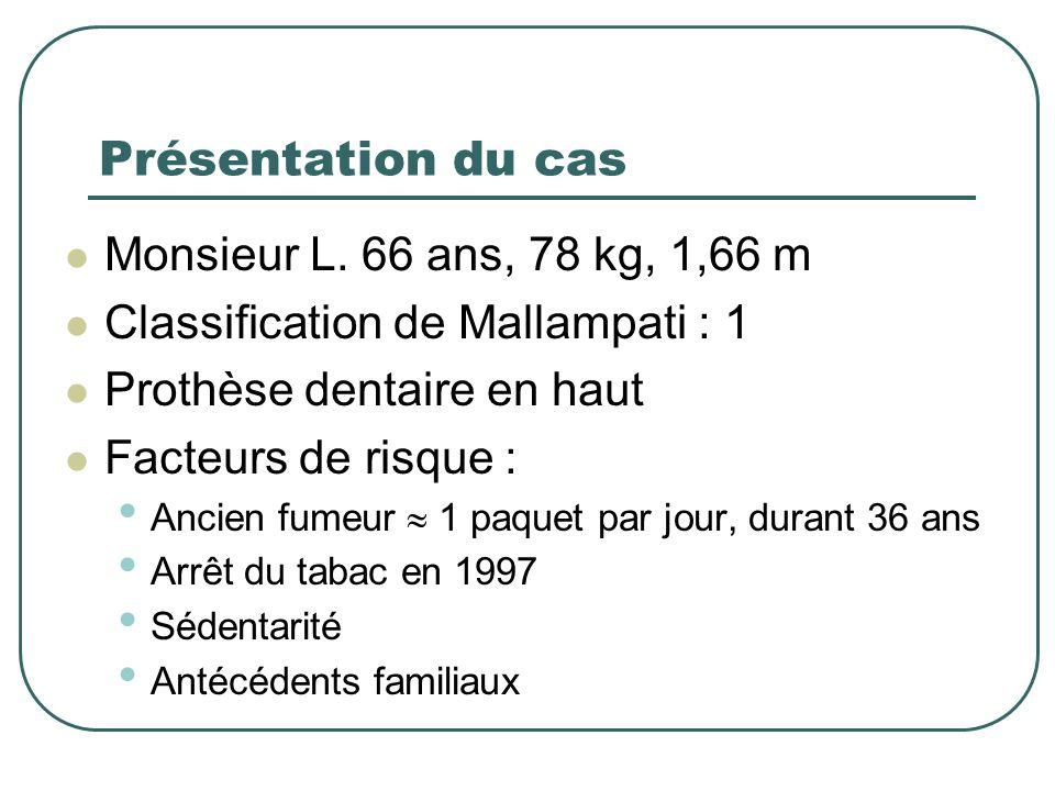 Présentation du cas Monsieur L. 66 ans, 78 kg, 1,66 m Classification de Mallampati : 1 Prothèse dentaire en haut Facteurs de risque : Ancien fumeur 1