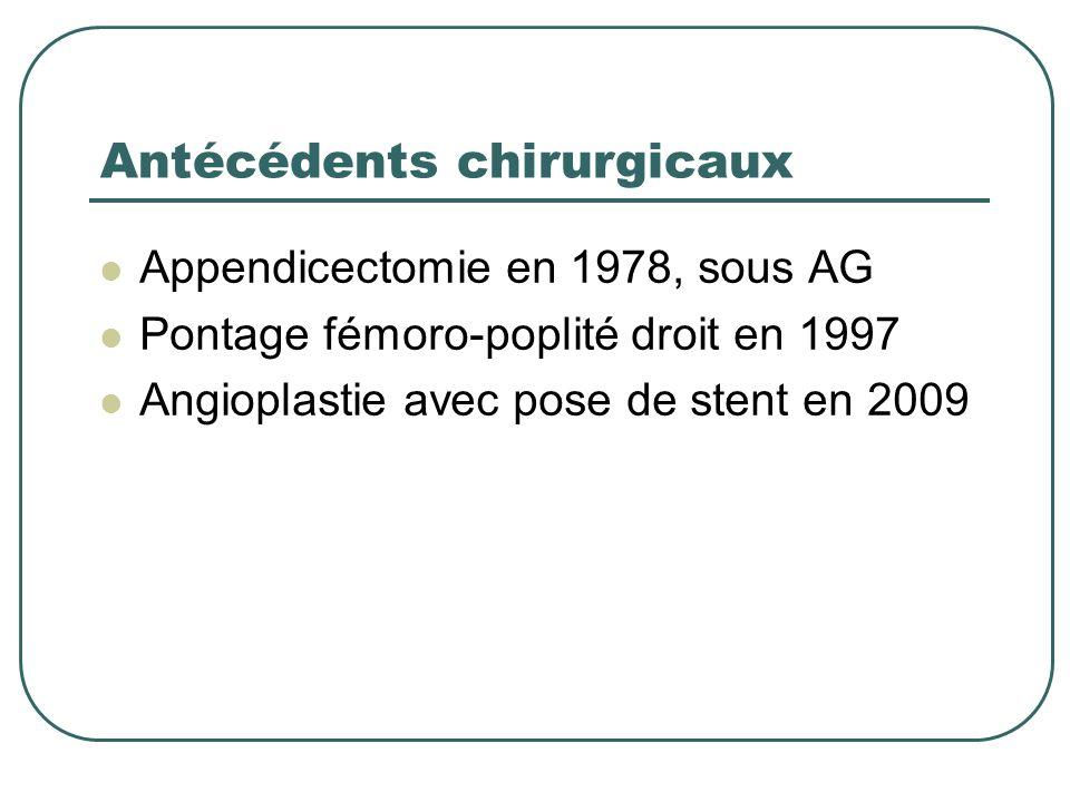 Antécédents chirurgicaux Appendicectomie en 1978, sous AG Pontage fémoro-poplité droit en 1997 Angioplastie avec pose de stent en 2009