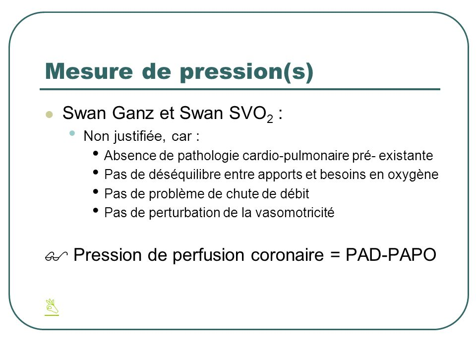 Mesure de pression(s) Swan Ganz et Swan SVO 2 : Non justifiée, car : Absence de pathologie cardio-pulmonaire pré- existante Pas de déséquilibre entre