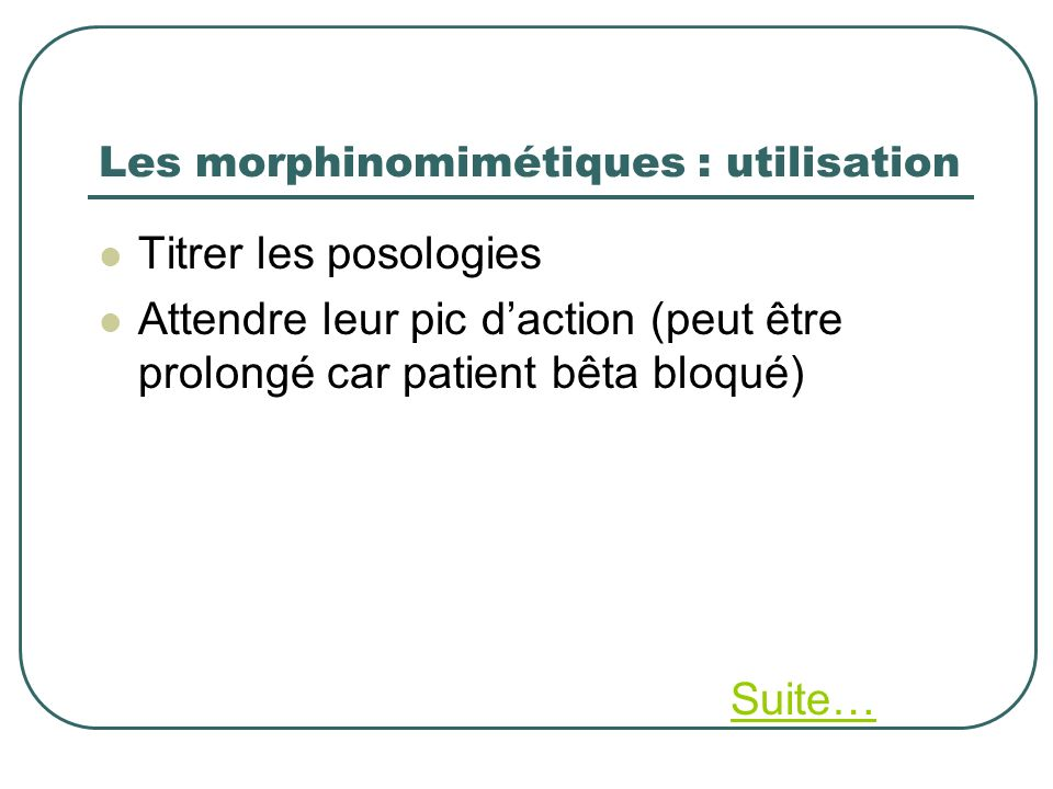 Les morphinomimétiques : utilisation Titrer les posologies Attendre leur pic daction (peut être prolongé car patient bêta bloqué) Suite…