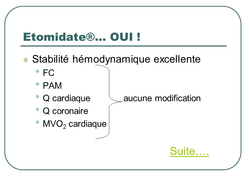 Etomidate®… OUI ! Stabilité hémodynamique excellente FC PAM Q cardiaque aucune modification Q coronaire MVO 2 cardiaque Suite….