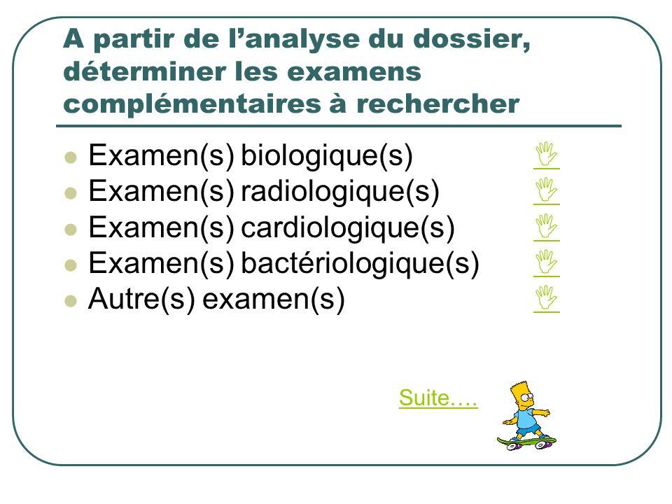 A partir de lanalyse du dossier, déterminer les examens complémentaires à rechercher Examen(s) biologique(s) Examen(s) radiologique(s) Examen(s) cardi