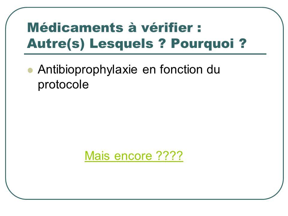 Médicaments à vérifier : Autre(s) Lesquels ? Pourquoi ? Antibioprophylaxie en fonction du protocole Mais encore ????