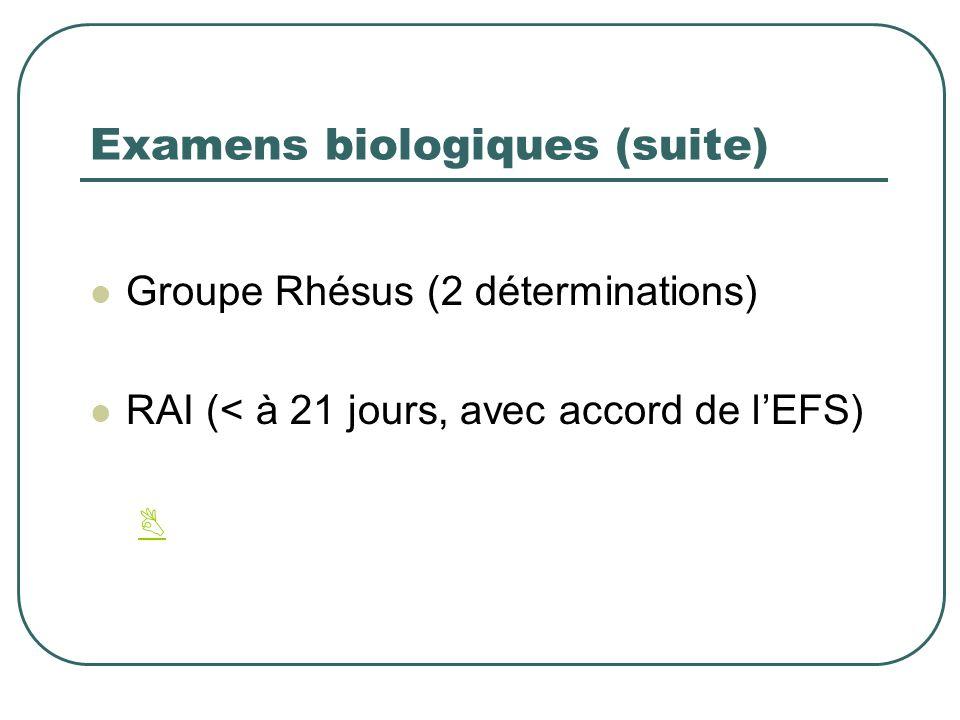 Examens biologiques (suite) Groupe Rhésus (2 déterminations) RAI (< à 21 jours, avec accord de lEFS)