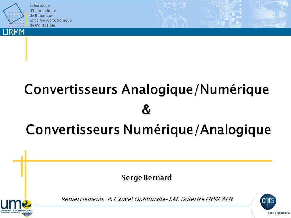 LIRMM Convertisseurs Analogique/Numérique & Convertisseurs Numérique/Analogique Serge Bernard Remerciements: P. Cauvet Ophtimalia– J.M. Dutertre ENSIC