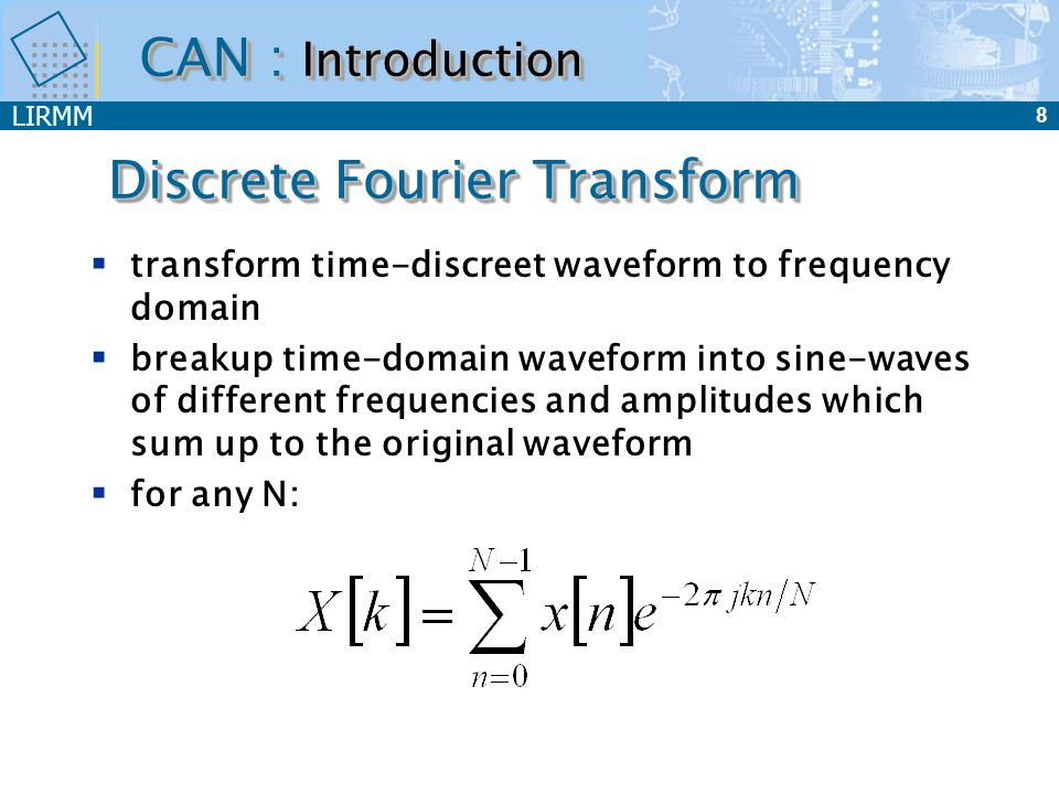 LIRMM 8 Discrete Fourier Transform transform time-discreet waveform to frequency domain breakup time-domain waveform into sine-waves of different freq