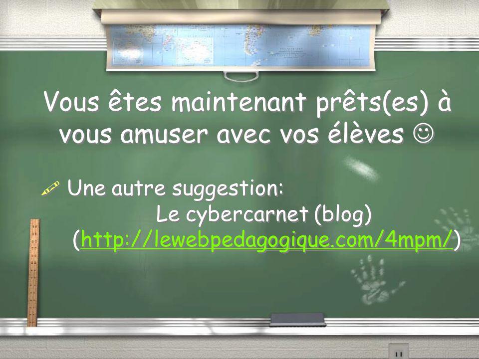 Vous êtes maintenant prêts(es) à vous amuser avec vos élèves Une autre suggestion: Le cybercarnet (blog) (http://lewebpedagogique.com/4mpm/)http://lewebpedagogique.com/4mpm/ Une autre suggestion: Le cybercarnet (blog) (http://lewebpedagogique.com/4mpm/)http://lewebpedagogique.com/4mpm/