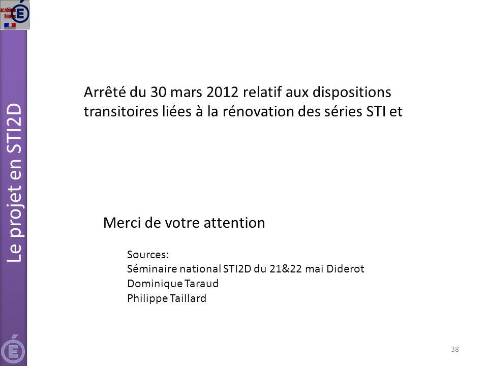 38 Merci de votre attention Sources: Séminaire national STI2D du 21&22 mai Diderot Dominique Taraud Philippe Taillard Le projet en STI2D Arrêté du 30 mars 2012 relatif aux dispositions transitoires liées à la rénovation des séries STI et