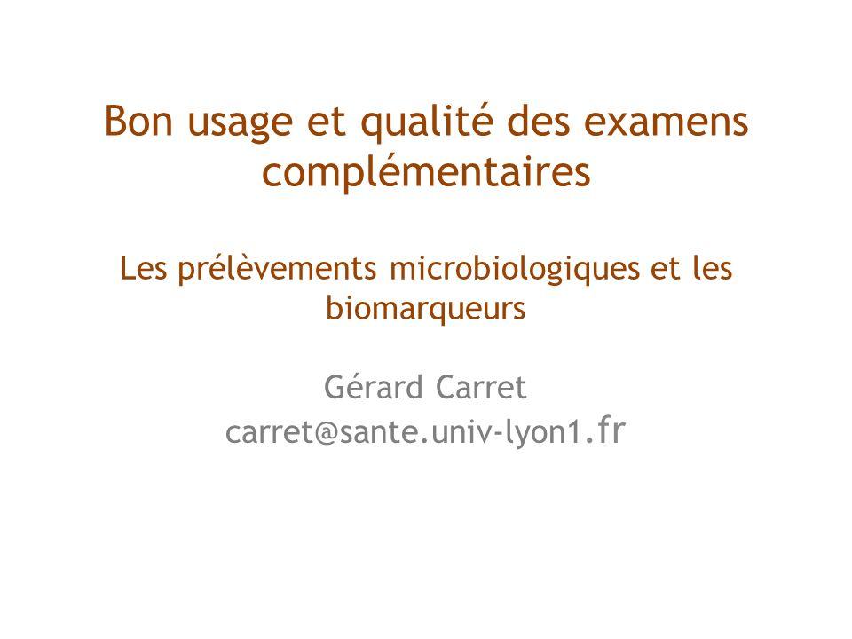 Bon usage et qualité des examens complémentaires Les prélèvements microbiologiques et les biomarqueurs Gérard Carret carret@sante.univ-lyon1.fr