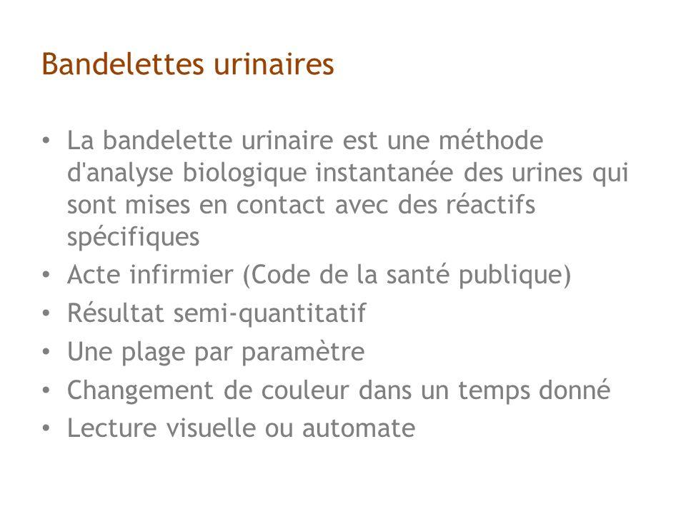 Bandelettes urinaires La bandelette urinaire est une méthode d analyse biologique instantanée des urines qui sont mises en contact avec des réactifs spécifiques Acte infirmier (Code de la santé publique) Résultat semi-quantitatif Une plage par paramètre Changement de couleur dans un temps donné Lecture visuelle ou automate