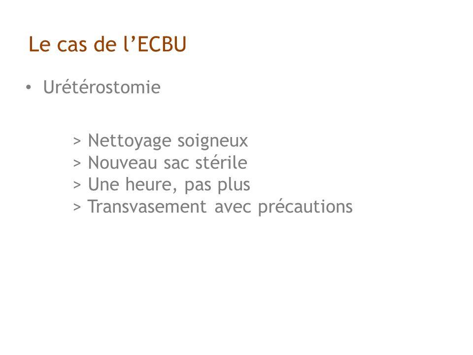 Le cas de lECBU Urétérostomie > Nettoyage soigneux > Nouveau sac stérile > Une heure, pas plus > Transvasement avec précautions
