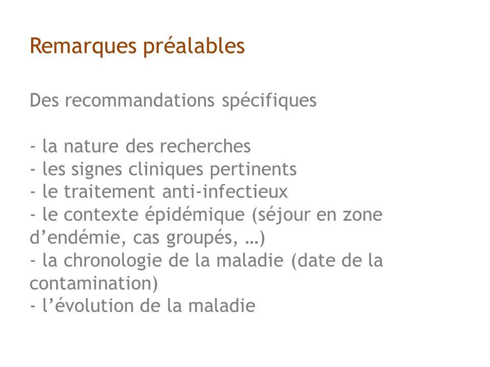 Remarques préalables Des recommandations spécifiques - la nature des recherches - les signes cliniques pertinents - le traitement anti-infectieux - le contexte épidémique (séjour en zone dendémie, cas groupés, …) - la chronologie de la maladie (date de la contamination) - lévolution de la maladie