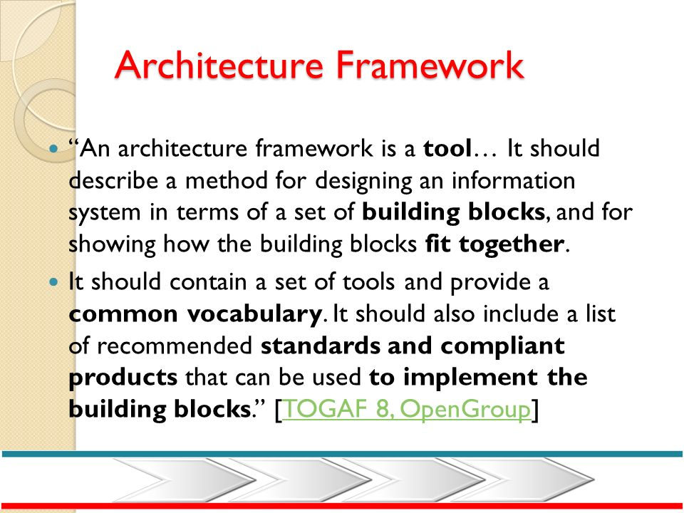 Architecture Framework An architecture framework is a tool… It should describe a method for designing an information system in terms of a set of build
