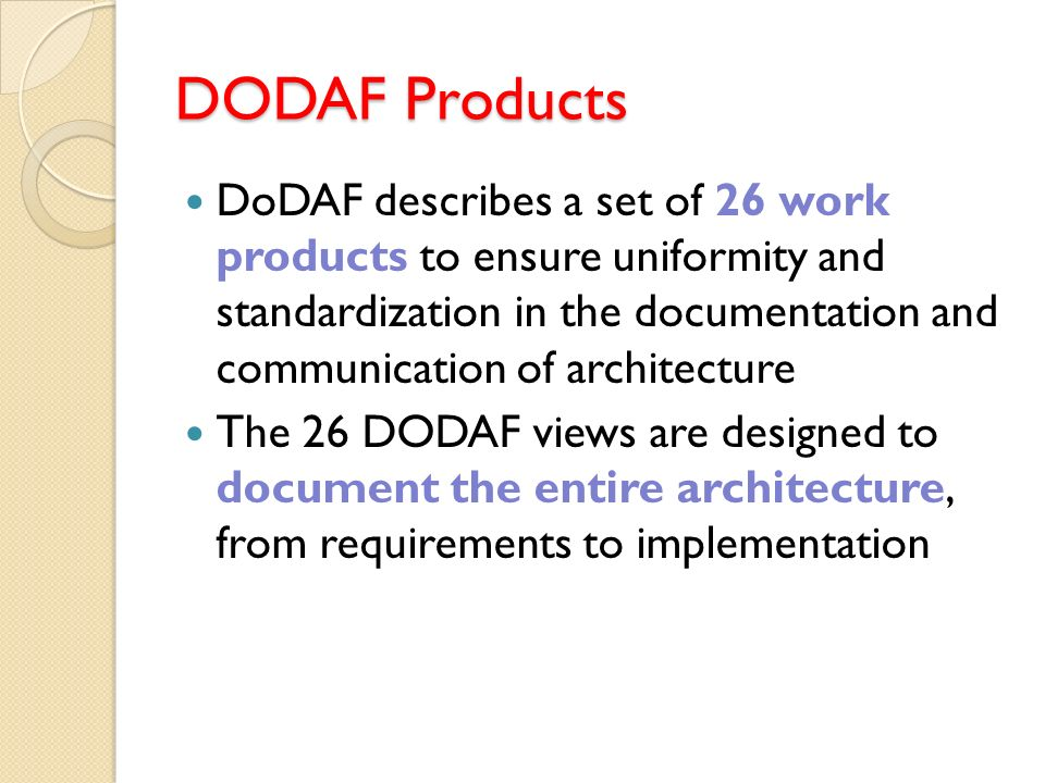 DODAF Products DoDAF describes a set of 26 work products to ensure uniformity and standardization in the documentation and communication of architectu