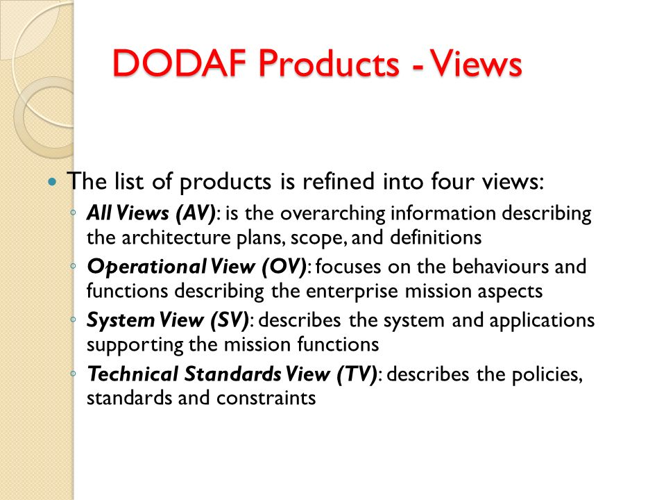 DODAF Products - Views The list of products is refined into four views: All Views (AV): is the overarching information describing the architecture pla
