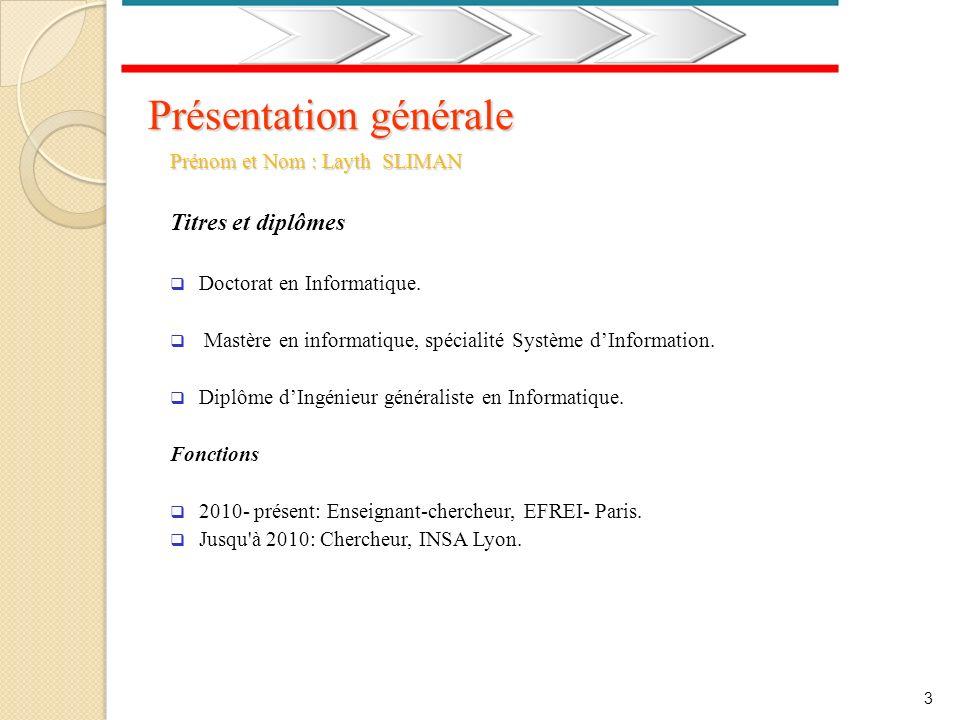 3 Présentation générale Prénom et Nom : Layth SLIMAN Titres et diplômes Doctorat en Informatique. Mastère en informatique, spécialité Système dInforma