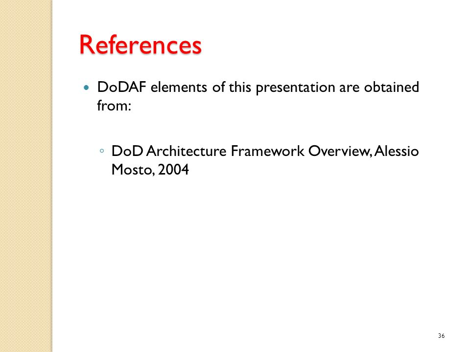 References DoDAF elements of this presentation are obtained from: DoD Architecture Framework Overview, Alessio Mosto, 2004 36