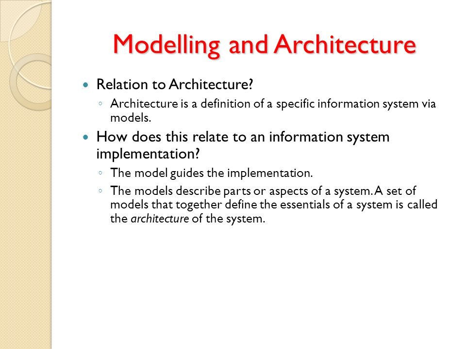 Modelling and Architecture Relation to Architecture? Architecture is a definition of a specific information system via models. How does this relate to