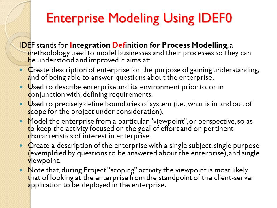 Enterprise Modeling Using IDEF0 IDEF stands for Integration Definition for Process Modelling, a methodology used to model businesses and their process