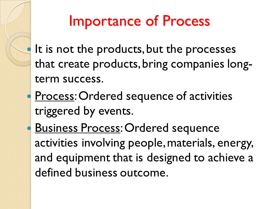 Importance of Process It is not the products, but the processes that create products, bring companies long- term success. Process: Ordered sequence of