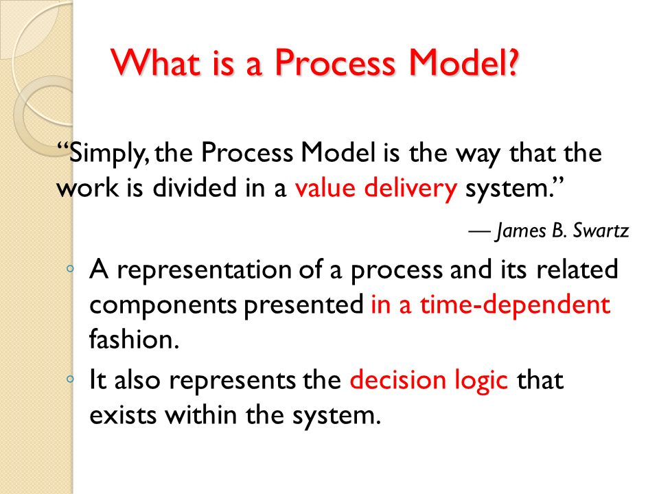 What is a Process Model? Simply, the Process Model is the way that the work is divided in a value delivery system. James B. Swartz A representation of