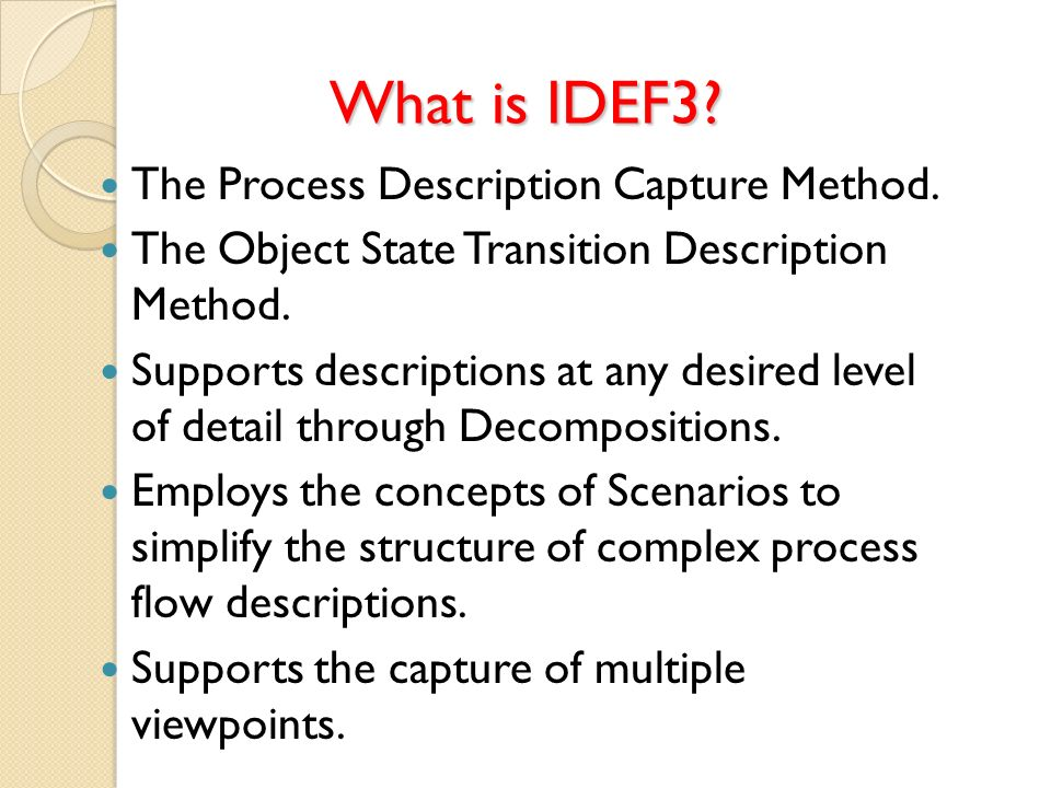 What is IDEF3? The Process Description Capture Method. The Object State Transition Description Method. Supports descriptions at any desired level of d